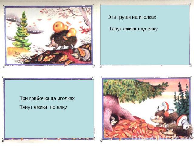 Эти груши на иголках Тянут ежики под елкуТри грибочка на иголках Тянут ежики по елку