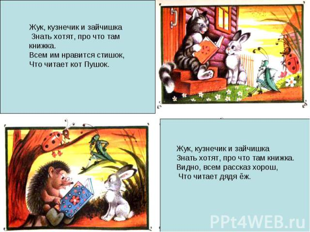 Жук, кузнечик и зайчишка Знать хотят, про что там книжка.Всем им нравится стишок, Что читает кот Пушок.Жук, кузнечик и зайчишка Знать хотят, про что там книжка.Видно, всем рассказ хорош, Что читает дядя ёж.