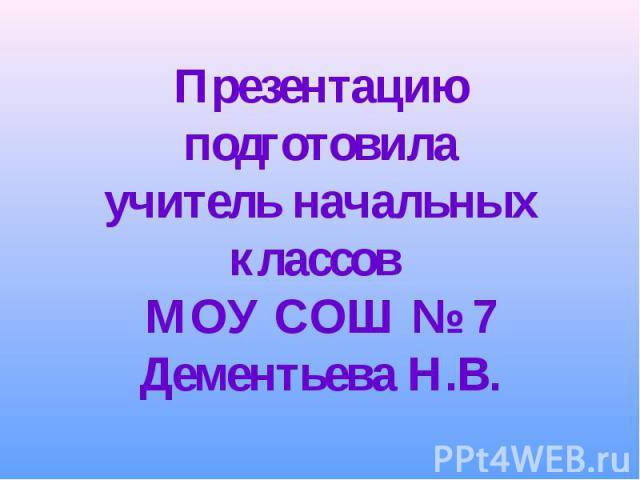 Презентацию подготовилаучитель начальных классов МОУ СОШ № 7Дементьева Н.В.