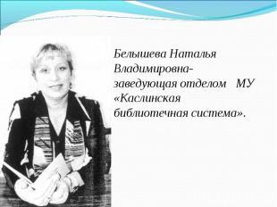 Белышева Наталья Владимировна- заведующая отделом МУ «Каслинская библиотечная си