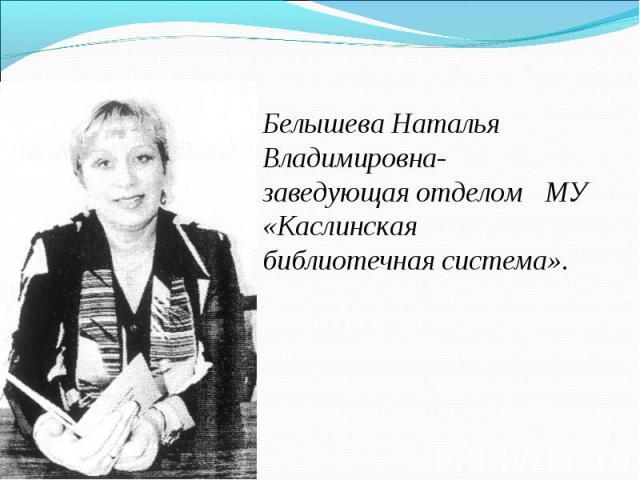 Белышева Наталья Владимировна- заведующая отделом МУ «Каслинская библиотечная система».