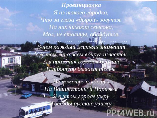 ПровинциалкаЯ из такого городка,Что за глаза «дырой» зовутся.На них чихают свысока,Мол, не столицы, обойдутся.. . . . . . . . . . . . . . . . . . . . . . . . . . . . . . . . . . . . . . . . . . . В нем каждый житель знаменитУж тем, что всем вокруг и…