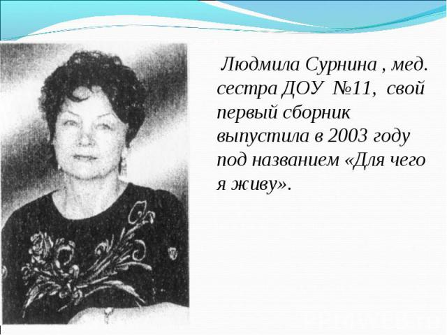 Людмила Сурнина , мед. сестра ДОУ №11, свой первый сборник выпустила в 2003 году под названием «Для чего я живу».