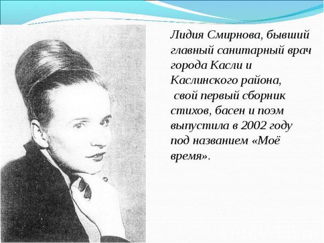 Лидия Смирнова, бывший главный санитарный врач города Касли и Каслинского района, свой первый сборник стихов, басен и поэм выпустила в 2002 году под названием «Моё время».