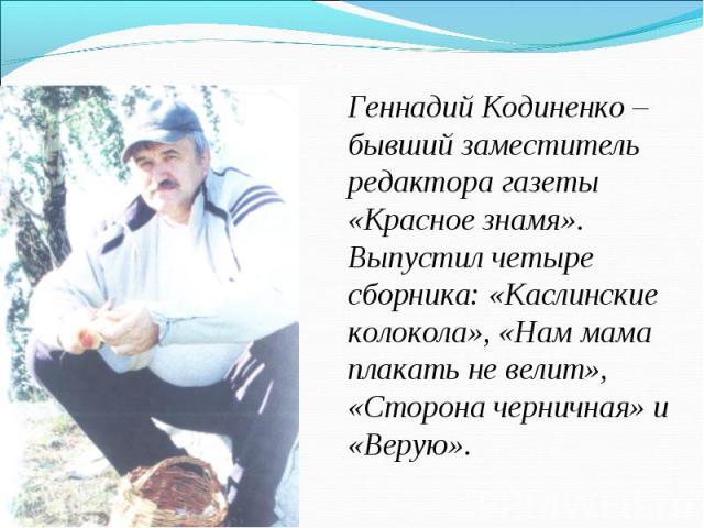 Геннадий Кодиненко – бывший заместитель редактора газеты «Красное знамя». Выпустил четыре сборника: «Каслинские колокола», «Нам мама плакать не велит», «Сторона черничная» и «Верую».