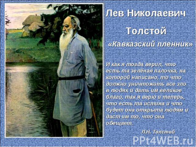 Лев Николаевич Толстой «Кавказский пленник» И как я тогда верил, что есть та зелёная палочка, на которой написано, то что должно уничтожить все зло в людях и дать им великое благо, так я верю и теперь, что есть та истина и что будет она открыта людя…