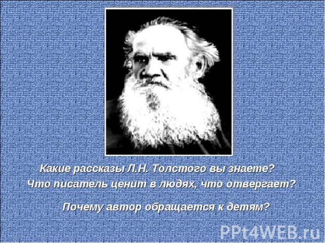 Какие рассказы Л.Н. Толстого вы знаете?Что писатель ценит в людях, что отвергает?Почему автор обращается к детям?