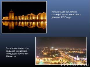 Астана была объявлена столицей Казахстана 10-ого декабря 1997 года.Сегодня Астан
