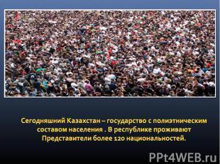 Сегодняшний Казахстан – государство с полиэтническим составом населения . В респ