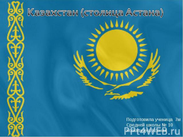 Казахстан (столица Астана) Подготовила ученица 7мСредней школы № 10 Колышкина Ксения