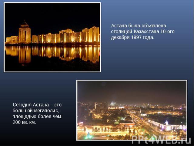 Астана была объявлена столицей Казахстана 10-ого декабря 1997 года.Сегодня Астана – это большой мегаполис, площадью более чем 200 кв. км.