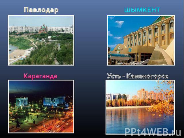 ПавлодарШымкентКарагандаУсть - Каменогорск