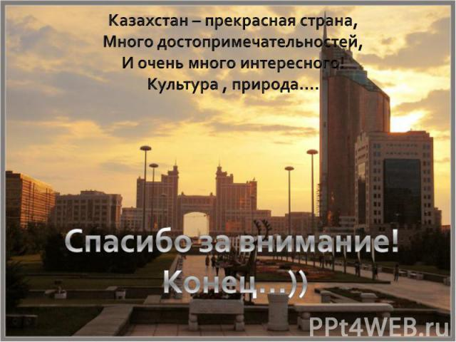 Казахстан – прекрасная страна,Много достопримечательностей,И очень много интересного!Культура , природа….Спасибо за внимание! Конец…))