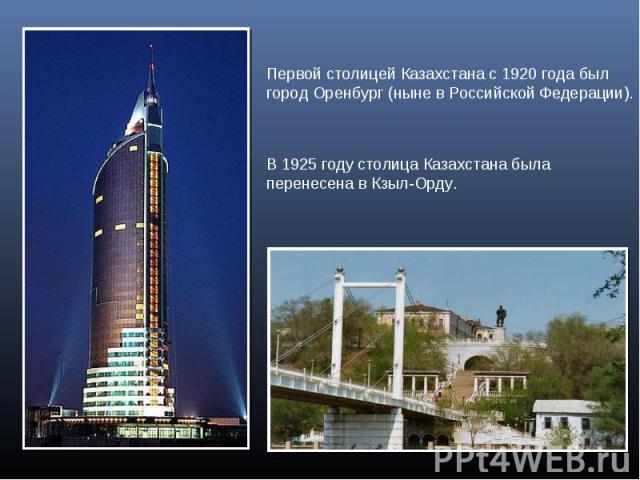 Первой столицей Казахстана с 1920 года был город Оренбург (ныне в Российской Федерации).В 1925 году столица Казахстана была перенесена в Кзыл-Орду.