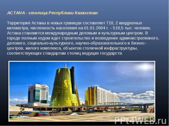 АСТАНА - столица Республики КазахстанТерритория Астаны в новых границах составляет 710, 2 квадратных километра, численность населения на 01.01.2004 г. - 510,5 тыс. человек. Астана становится международным деловым и культурным центром. В городе полны…