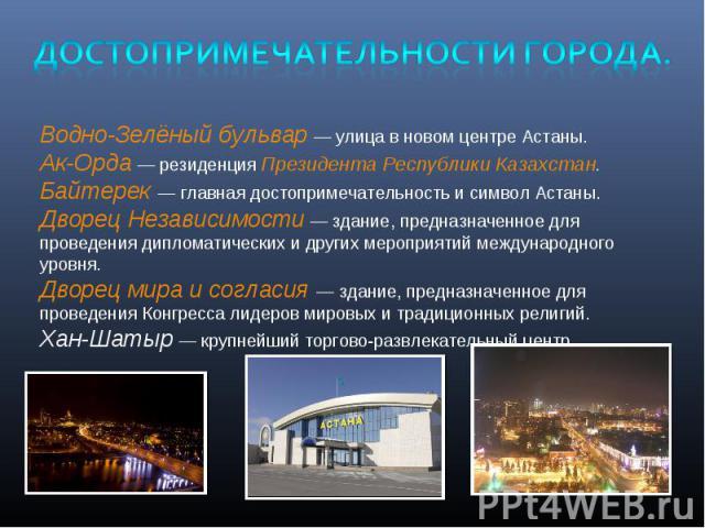 Достопримечательности города.Водно-Зелёный бульвар— улица в новом центре Астаны.Ак-Орда— резиденцияПрезидента Республики Казахстан.Байтерек— главная достопримечательность и символ Астаны.Дворец Независимости— здание, предназначенное для проведе…