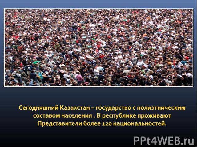 Сегодняшний Казахстан – государство с полиэтническим составом населения . В республике проживают Представители более 120 национальностей.