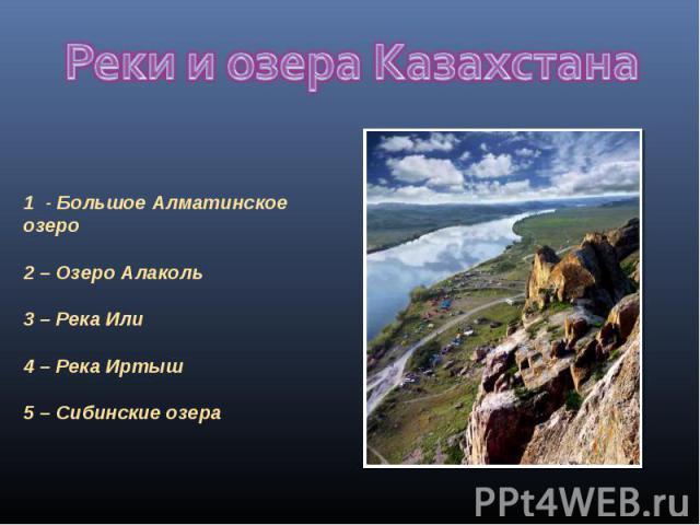 Реки и озера Казахстана 1 - Большое Алматинское озеро 2 – Озеро Алаколь3 – Река Или 4 – Река Иртыш5 – Сибинские озера