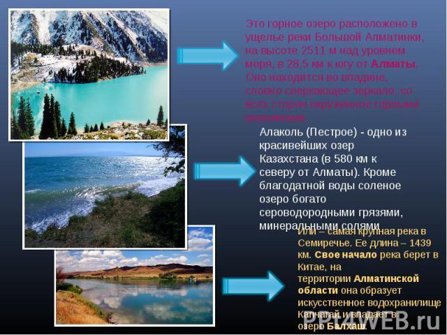 Это горное озеро расположено в ущелье реки Большой Алматинки, на высоте 2511 м над уровнем моря, в 28,5 км к югу отАлматы. Оно находится во впадине, словно сверкающее зеркало, со всех сторон окруженное горными вершинами.Алаколь (Пестрое) - одно из …