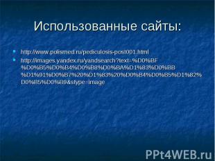 Использованные сайты: http://www.polismed.ru/pediculosis-post001.html http://ima