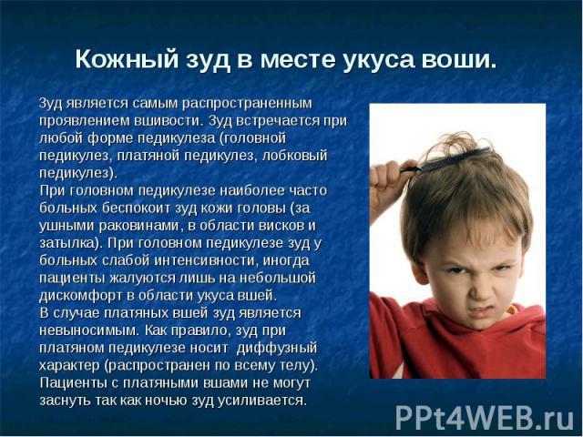 Кожный зудв месте укуса воши. Зуд является самым распространенным проявлением вшивости. Зуд встречается при любой форме педикулеза (головной педикулез, платяной педикулез, лобковый педикулез).При головном педикулезе наиболее часто больных беспокоит…