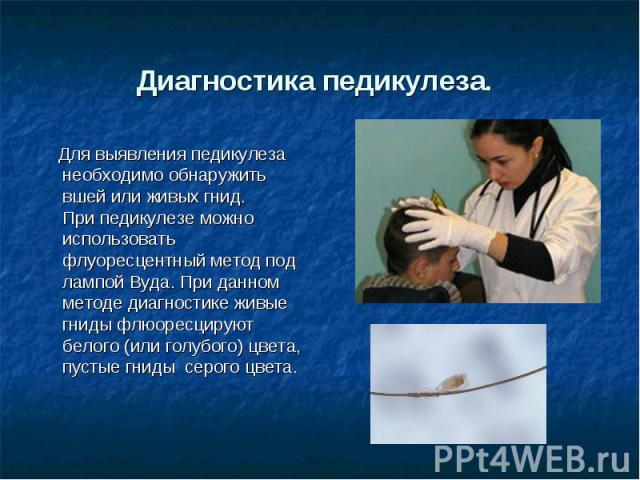 Диагностика педикулеза. Для выявления педикулеза необходимо обнаружить вшей или живых гнид.При педикулезе можно использовать флуоресцентный метод под лампой Вуда. При данном методе диагностике живые гниды флюоресцируют белого (или голубого) цвета, п…