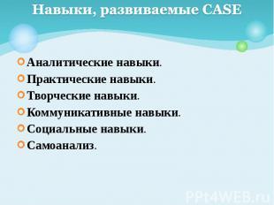 Навыки, развиваемые CASE Аналитические навыки. Практические навыки. Творческие н