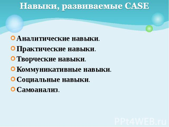 Навыки, развиваемые CASE Аналитические навыки. Практические навыки. Творческие навыки. Коммуникативные навыки. Социальные навыки. Самоанализ.