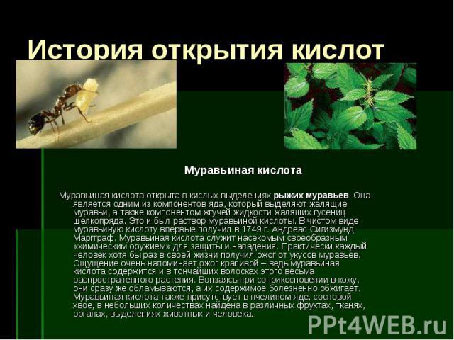 История открытия кислот Муравьиная кислота Муравьиная кислота открыта в кислых выделениях рыжих муравьев. Она является одним из компонентов яда, который выделяют жалящие муравьи, а также компонентом жгучей жидкости жалящих гусениц шелкопряда. Это и …