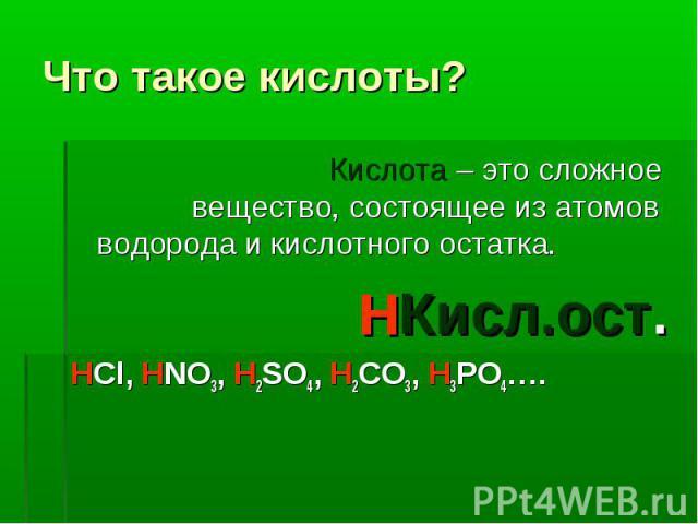 Что такое кислоты? Кислота – это сложное вещество, состоящее из атомов водорода и кислотного остатка.Кисл.ост.HCl, HNO3, H2SO4, H2CO3, H3PO4….
