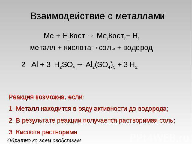 Взаимодействие с металлами Ме + НnКост → МеnКостm+ Н2металл + кислота→соль + водородРеакция возможна, если:Металл находится в ряду активности до водорода;В результате реакции получается растворимая соль;Кислота растворима