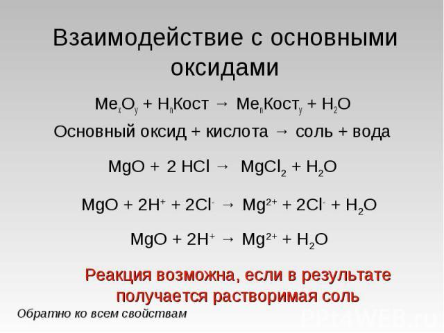 Взаимодействие с основными оксидами МеxOy + HnКост → МеnКостy + H2OОсновный оксид + кислота → соль + водаMgO + 2H+ + 2Cl- → Mg2+ + 2Cl- + H2OMgO + 2H+ → Mg2+ + H2OРеакция возможна, если в результате получается растворимая соль
