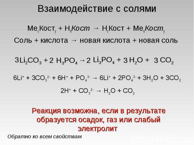 Взаимодействие с солями МеxКостy + HnКост → HхКост + МеnКостy Соль + кислота → новая кислота + новая соль 6Li+ + 3CO32- + 6H+ + PO43- → 6Li+ + 2PO43- + 3H2O + 3CO2 2H+ + CO32- → H2O + CO2Реакция возможна, если в результате образуется осадок, газ или…