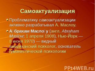 Самоактуализация Проблематику самоактуализации активно разрабатывал А. Маслоу.Аб