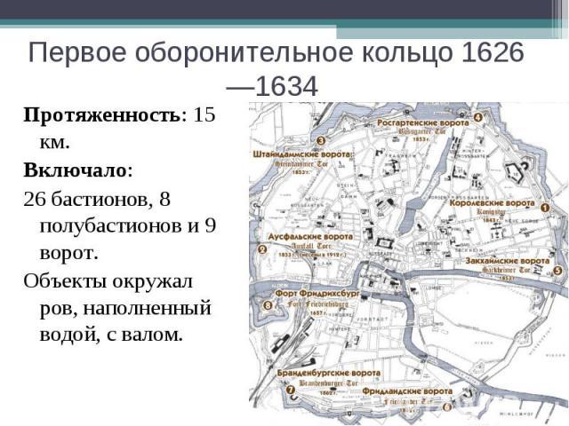 Первое оборонительное кольцо 1626—1634 Протяженность: 15 км.Включало:26 бастионов, 8 полубастионов и 9 ворот.Объекты окружал ров, наполненный водой, с валом.