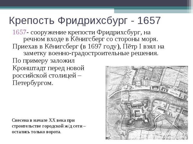 Крепость Фридрихсбург - 1657 - сооружение крепости Фридрихсбург, на речном входе в Кёнигсберг со стороны моря. Приехав в Кёнигсберг (в 1697 году), Пётр I взял на заметку военно-градостроительные решения.По примеру заложил Кронштадт перед новой росси…