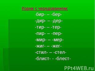 Корни с чередованием: -бир- – -бер- -дир- – -дер- -тир- – -тер- -пир- – -пер- -м
