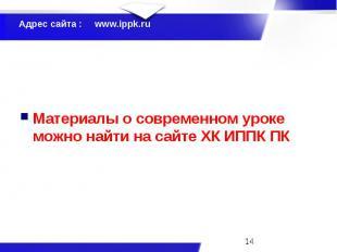 Адрес сайта : www.ippk.ru Материалы о современном уроке можно найти на сайте ХК