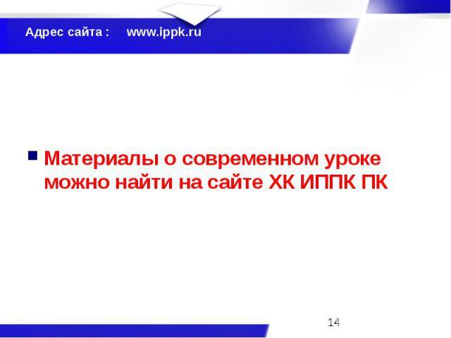 Адрес сайта : www.ippk.ru Материалы о современном уроке можно найти на сайте ХК ИППК ПК