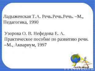 Ладыженская Т.А. Речь.Речь.Речь. –М., Педагогика, 1990Узорова О. В. Нефедова Е.