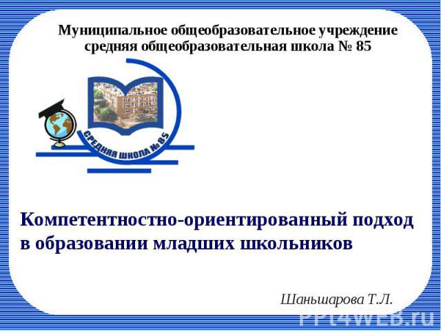 Муниципальное общеобразовательное учреждение средняя общеобразовательная школа № 85 Компетентностно-ориентированный подход в образовании младших школьников Шаньшарова Т.Л.