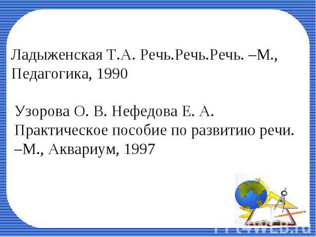 Ладыженская Т.А. Речь.Речь.Речь. –М., Педагогика, 1990Узорова О. В. Нефедова Е. А. Практическое пособие по развитию речи. –М., Аквариум, 1997