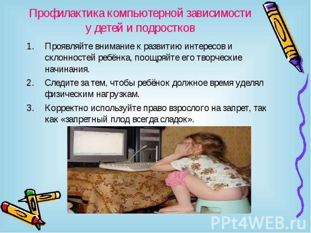 Профилактика компьютерной зависимости у детей и подростков Проявляйте внимание к развитию интересов и склонностей ребёнка, поощряйте его творческие начинания.Следите за тем, чтобы ребёнок должное время уделял физическим нагрузкам.Корректно используй…