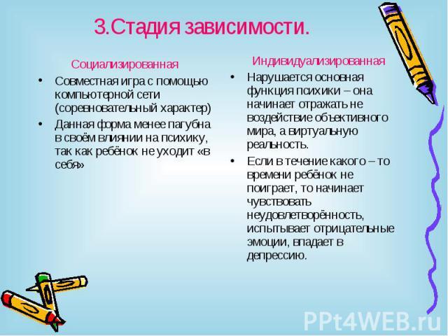 3.Стадия зависимости. Социализированная Совместная игра с помощью компьютерной сети (соревновательный характер)Данная форма менее пагубна в своём влиянии на психику, так как ребёнок не уходит «в себя»ИндивидуализированнаяНарушается основная функция …