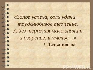 «Залог успеха, соль удачи —трудолюбивое терпенье.Абез терпенья мало значати оза