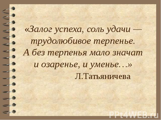 «Залог успеха, соль удачи —трудолюбивое терпенье.Абез терпенья мало значати озаренье, иуменье…» Л.Татьяничева