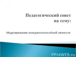 Педагогический совет на тему: Моделирование конкурентоспособной личности