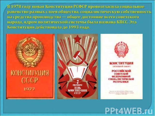 В 1978 году новая Конституция РСФСР провозгласила социальное равенство разных слоев общества, социалистическую собственность на средства производства — общее достояние всего советского народа, ядром политической системы была названа КПСС. Эта Консти…