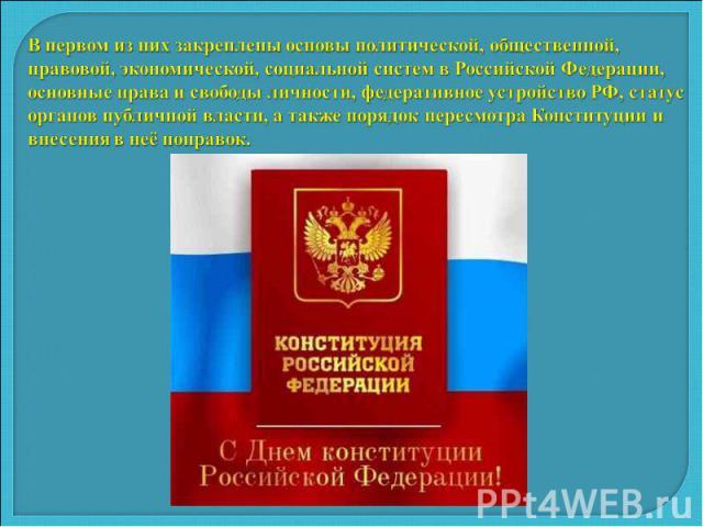 В первом из них закреплены основы политической, общественной, правовой, экономической, социальной систем в Российской Федерации, основные права и свободы личности, федеративное устройство РФ, статус органов публичной власти, а также порядок пересмот…