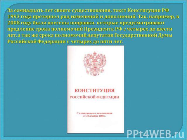 За семнадцать лет своего существования, текст Конституции РФ 1993 года претерпел ряд изменений и дополнений. Так, например, в 2008 году были внесены поправки, которые предусматривают продление срока полномочий Президента РФ с четырех до шести лет, а…